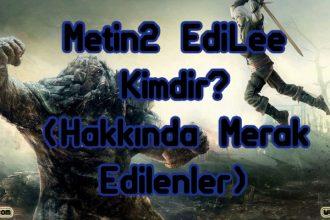 Metin2 EdiLee Kimdir? ( Hakkında Merak Edilenler )