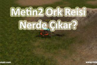 Metin2 Ork Reisi Nerde Çıkar?
